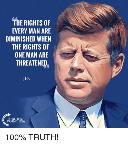 Every Man: THE RIGHTS OF  EVERY MAN ARE  DIMINISHED WHEN  THE RIGHTS OF  ONE MAN ARE  THREATENED,  JFK  TURNING  POINT USA 100% TRUTH!