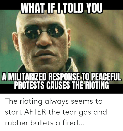 bullets: The rioting always seems to start AFTER the tear gas and rubber bullets a fired….