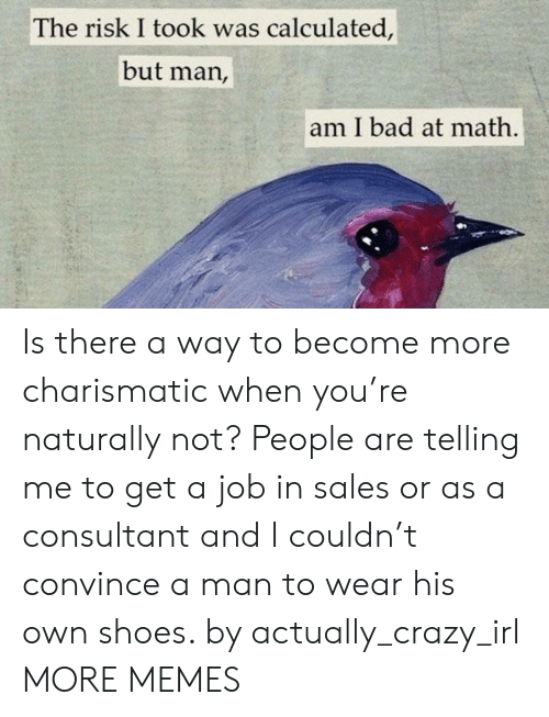 charismatic: The risk I took was calculated,  but man,  am I bad at math Is there a way to become more charismatic when you're naturally not? People are telling me to get a job in sales or as a consultant and I couldn't convince a man to wear his own shoes. by actually_crazy_irl MORE MEMES