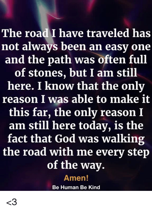 God, Memes, and Today: The road I have traveled has  not always been an easy one  and the path was often full  of stones, but I am still  here. I know that the only  reason I was able to make it  this far, the only reason I  am still here today, is the  fact that God was walking  the road with me every step  of the way.  Amen  Be Human Be Kind <3