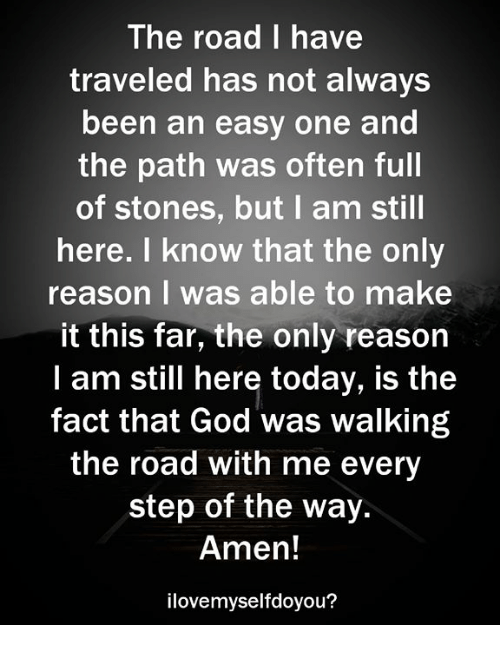God, Today, and Reason: The road I have  traveled has not always  been an easy one and  the path was often full  of stones, but I am still  here. I know that the only  reason I was able to make  it this far, the only reason  I am still here today, is the  fact that God was walking  the road with me every  step of the way.  Amen!  ilovemyselfdoyou?