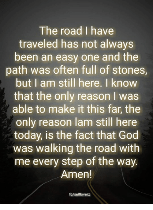 God, Memes, and Today: The road I have  traveled has not always  been an easy one and the  path was often full of stones,  but I am still here. I know  that the only reason I was  able to make it this far, the  only reason lam still here  today, is the fact that God  was walking the road with  me every step of the way.  Amen!  fb/selfloverz