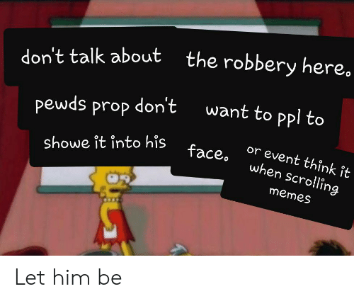 Showe: the robbery here.  ut  don't talk about  want to ppl to  don't  pewds prop  or event think îit  face  showe it into his  when scrolling  memes Let him be