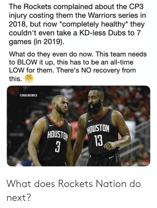 Nba, Games, and Houston: The Rockets complained about the CP3  injury costing them the Warriors series in  2018, but now *completely healthy* they  couldn't even take a KD-less Dubs to 7  games (in 2019)  What do they even do now. This team needs  to BLOW it up, this has to be an all-time  LOW for them. There's NO recovery from  this.  NBAMEMES  HOUSTON  13 What does Rockets Nation do next?