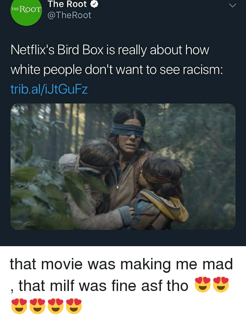 Milf, Racism, and White People: The Root &  THE ROO  @TheRoot  Netflix's Bird Box is really about how  white people don't want to see racism:  trib.al/iJtGuFz that movie was making me mad , that milf was fine asf tho 😍😍😍😍😍😍