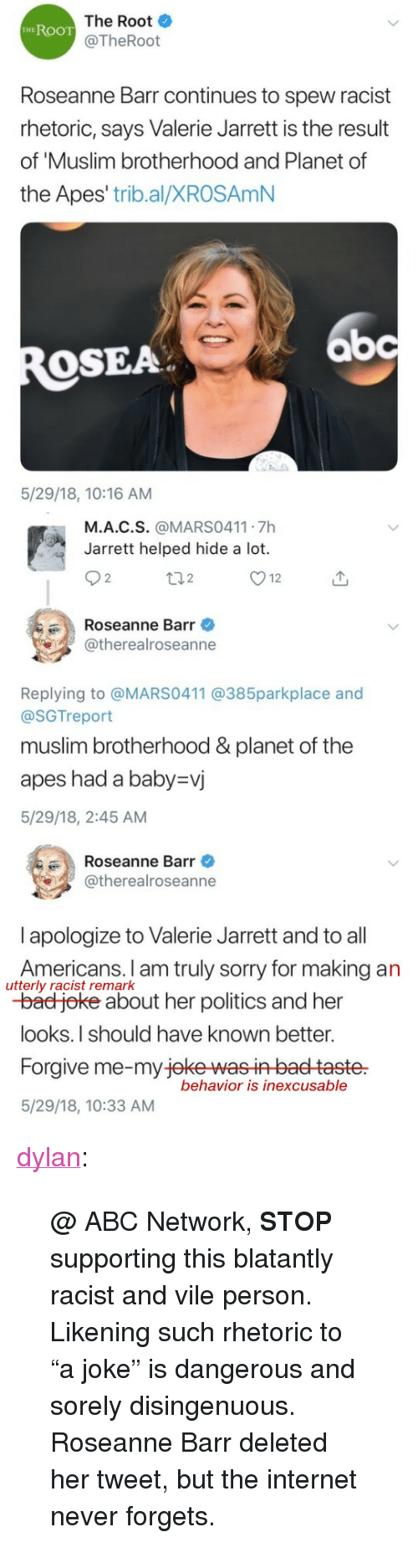 """disingenuous: The Root  @TheRoot  HEROOT  Roseanne Barr continues to spew racist  rhetoric, says Valerie Jarrett is the result  of 'Muslim brotherhood and Planet of  the Apes' trib.al/XROSAmN  bc  OSEA  5/29/18, 10:16 AM   M.A.C.S. @MARS0411 7h  Jarrett helped hide a lot.  2  2  Roseanne Barr  @therealroseanne  Replying to @MARS0411 @385parkplace and  @SGTreport  muslim brotherhood &planet of the  apes had a baby-vj  5/29/18, 2:45 AM   Roseanne Barr  @therealroseanne  l apologize to Valerie Jarrett and to all  Americans. I am truly sorry for making an  -bad joke about her politics and her  looks.I should have known better.  Forgive me-my jeke wasin baet taste  5/29/18, 10:33 AM  utterly racist remark  behavior is inexcusable <p><a href=""""https://dylan.tumblr.com/post/174371828198/abc-network-stop-supporting-this-blatantly"""" class=""""tumblr_blog"""">dylan</a>:</p><blockquote> <p>@ ABC Network, <b>STOP</b> supporting this blatantly racist and vile person.</p> <p>Likening such rhetoric to """"a joke"""" is dangerous and sorely disingenuous.</p> <p>Roseanne Barr deleted her tweet, but the internet never forgets.</p> </blockquote>"""