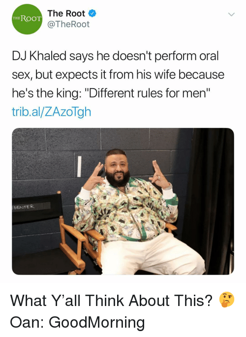 "Oan: The Root  @TheRoot  THEROOT  DJ Khaled says he doesn't perform oral  sex, but expects it from his wife because  he's the king: ""Different rules for men  trib.al/ZAzoTgh  SENTER What Y'all Think About This? 🤔 Oan: GoodMorning"