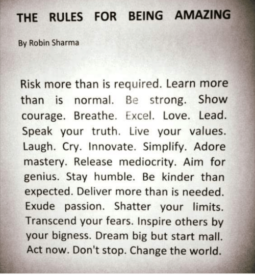 Love, Excel, and Genius: THE RULES FOR BEING AMAZING  By Robin Sharma  Risk more than is required. Learn more  than is normal. Be strong. Show  courage. Breathe. Excel. Love. Lead.  Speak your truth. Live your values  Laugh. Cry. Innovate. Simplify. Adore  mastery. Release mediocrity. Aim for  genius. Stay humble. Be kinder than  expected. Deliver more than is needed.  Exude passion. Shatter your limits  Transcend your fears. Inspire others by  your bigness. Dream big but start mall  Act now. Don't stop. Change the world.