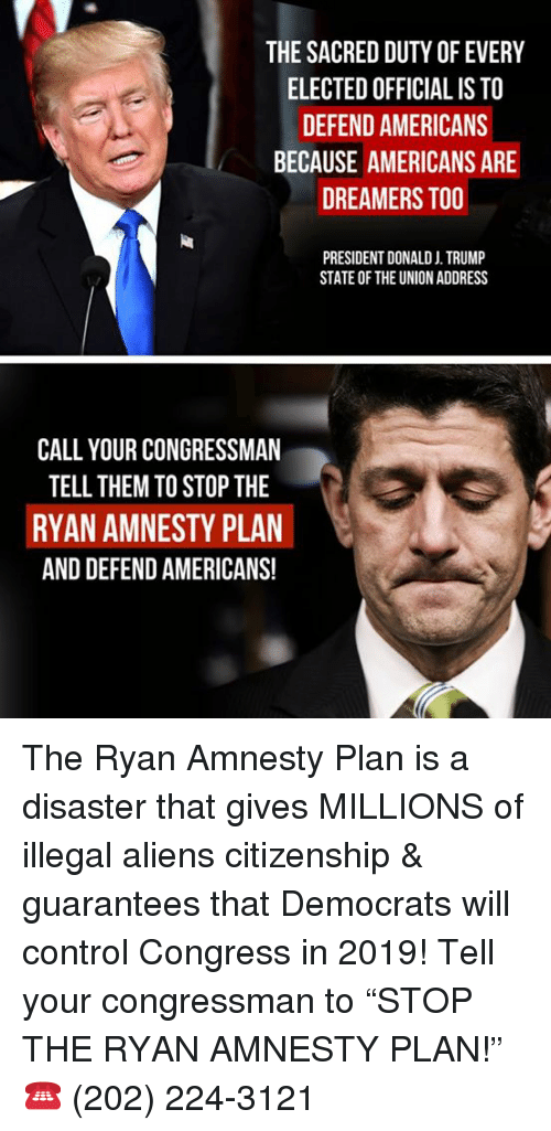 """Memes, State of the Union Address, and Control: THE SACRED DUTY OF EVERY  ELECTED OFFICIAL IS TO  DEFEND AMERICANS  BECAUSE AMERICANS ARE  DREAMERS TOO  PRESIDENT DONALD J. TRUMP  STATE OF THE UNION ADDRESS  CALL YOUR CONGRESSMAN  TELL THEM TO STOP THE  RYAN AMNESTY PLAN  AND DEFEND AMERICANS! The Ryan Amnesty Plan is a disaster that gives MILLIONS of illegal aliens citizenship & guarantees that Democrats will control Congress in 2019!  Tell your congressman to """"STOP THE RYAN AMNESTY PLAN!"""" ☎️ (202) 224-3121"""