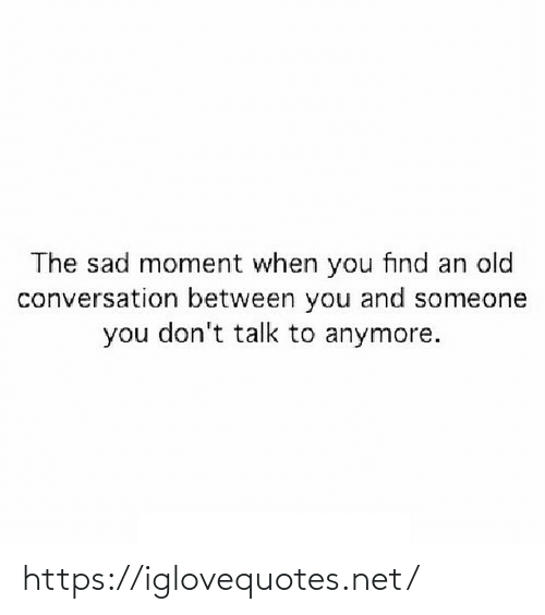 conversation: The sad moment when you find an old  conversation between you and someone  you don't talk to anymore. https://iglovequotes.net/