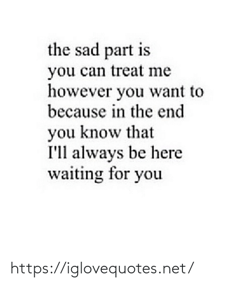 Waiting For: the sad part is  you can treat me  however you want to  because in the end  you know that  I'll always be here  waiting for you https://iglovequotes.net/