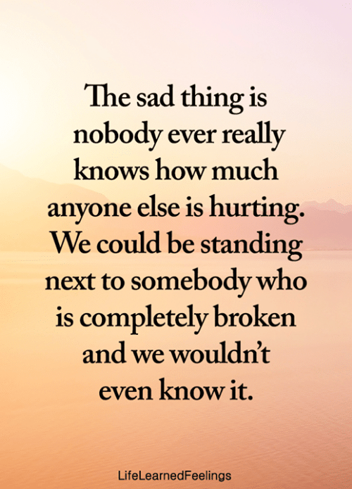 Memes, Sad, and 🤖: The sad thing is  nobody ever really  knows how much  anyone else is hurting.  We could be standing  next to somebody who  is completely broken  and we wouldn't  even know it.  LifeLearnedFeelings