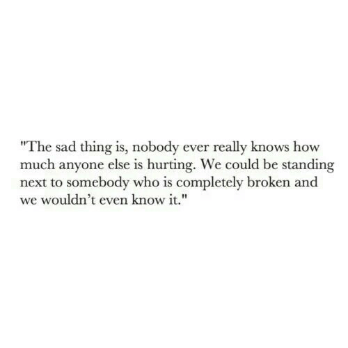"""Sad, How, and Next: """"The sad thing is, nobody ever really knows how  much anyone else is hurting. We could be standing  next to somebody who is completely broken and  we wouldn't even know it."""""""
