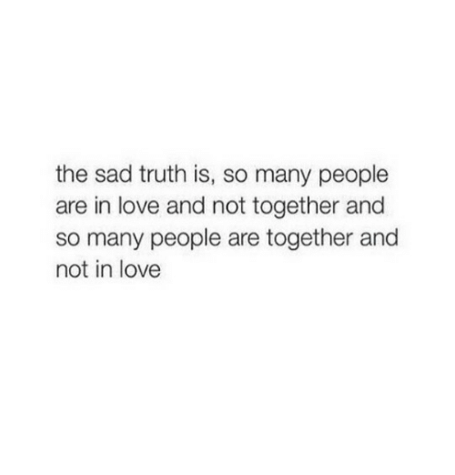 Lovee: the sad truth is, so many people  are in love and not together and  so many people are together and  not in lovee
