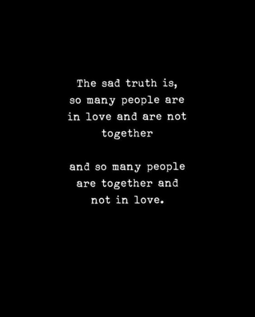 so-many-people: The sad truth is,  so many people are  in love and are not  together  and so many people  are together and  not in love.