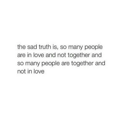 so-many-people: the sad truth is, so many people  are in love and not together and  so many people are together and  not in love
