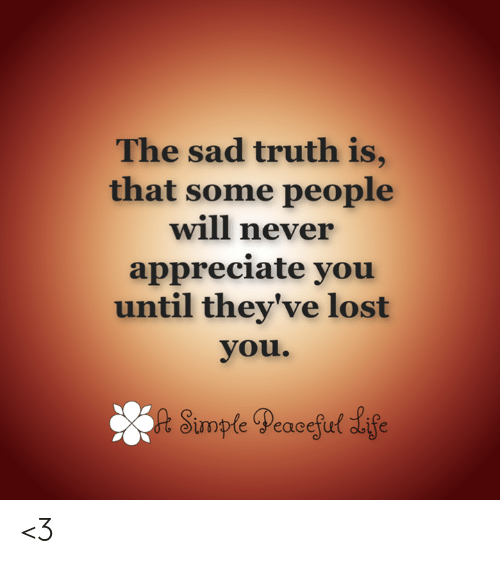 Memes, Lost, and Appreciate: The sad truth is,  that some people  will never  appreciate you  until they've lost  you.  wpteeacetu <3