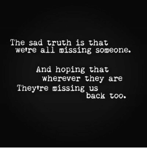 missing someone: The sad truth is that  wetre all missing someone.  And hoping that  wherever they are  Theytre missing us  back too.