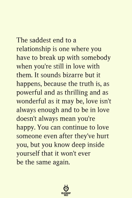 Love, Break, and Happy: The saddest end to a  relationship is one where you  have to break up with somebody  when you're still in love with  them. It sounds bizarre but it  happens, because the truth is, as  powerful and as thrilling and as  wonderful as it may be, love isn't  always enough and to be in love  doesn't always mean you're  happy. You can continue to love  someone even after they've hurt  you, but you know deep inside  yourself that it won't ever  be the same again.