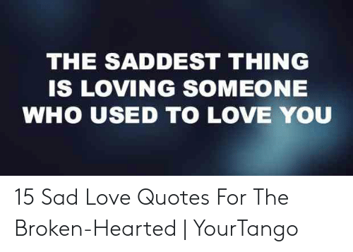 The SADDEST THING IS LOVING SOMEONE WHO USED TO LOVE YOU 15 ...