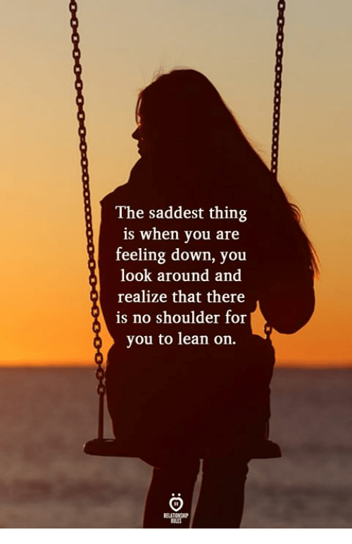 Lean, Down, and Thing: The saddest thing  is when you are  feeling down, you  look around and  realize that there  is no shoulder for  you to lean on.  ELATIONGHP