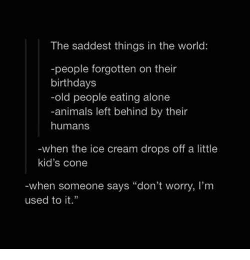 "Being Alone, Animals, and Old People: The saddest things in the world:  -people forgotten on their  birthdays  -old people eating alone  -animals left behind by their  humans  when the ice cream drops off a little  kid's cone  when someone says ""don't worry, I'm  used to it."""