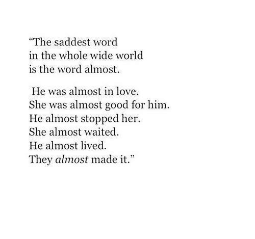 """is-the-word: """"The saddest word  in the whole wide world  is the word almost.  He was almost in love  She was almost good for him.  He almost stopped her  She almost waited  He almost lived  They almost made it."""""""