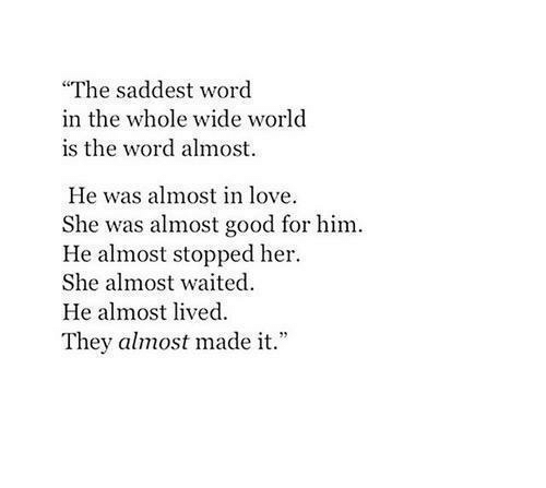 """Love, Good, and Word: """"The saddest word  in the whole wide world  is the word almost.  He was almost in love  She was almost good for him.  He almost stopped her  She almost waited  He almost lived  They almost made it."""""""