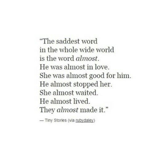 """is-the-word: """"The saddest word  in the whole wide world  is the word almost.  He was almost in love  She was almost good for him.  He almost stopped her.  She almost waited.  He almost lived  They almost made it.""""  Tiny Stories (via rubydaley)"""