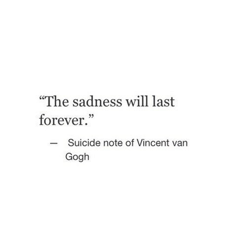 "Vincent Van Gogh, Forever, and Suicide: ""The sadness will last  forever.""  Suicide note of Vincent van  Gogh  -"