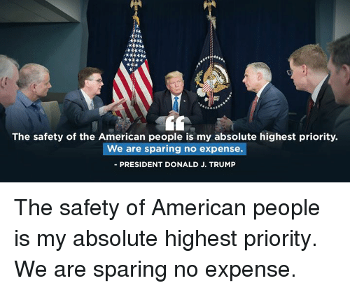 American, Trump, and President: The safety of the American people is my absolute highest priority.  We are sparing no expense.  PRESIDENT DONALD J. TRUMP The safety of American people is my absolute highest priority. We are sparing no expense.