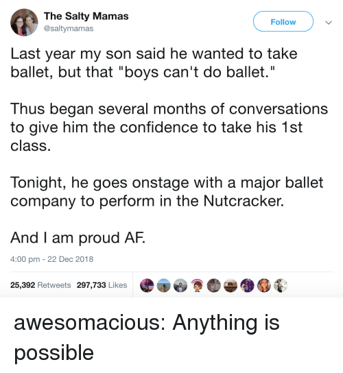 """Anything Is Possible: The Salty Mamas  @saltymamas  Follow  Last year my son said he wanted to take  ballet, but that """"boys can't do ballet.""""  Thus began several months of conversations  to give him the confidence to take his 1st  class  Tonight, he goes onstage with a major ballet  company to perform in the Nutcracker.  And I am proud AF.  4:00 pm - 22 Dec 2018  25,392 Retweets 297,733 Likes awesomacious:  Anything is possible"""