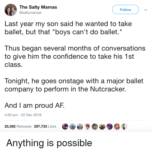 """Anything Is Possible: The Salty Mamas  @saltymamas  Follow  Last year my son said he wanted to take  ballet, but that """"boys can't do ballet.""""  Thus began several months of conversations  to give him the confidence to take his 1st  class  Tonight, he goes onstage with a major ballet  company to perform in the Nutcracker.  And I am proud AF.  4:00 pm - 22 Dec 2018  25,392 Retweets 297,733 Likes Anything is possible"""