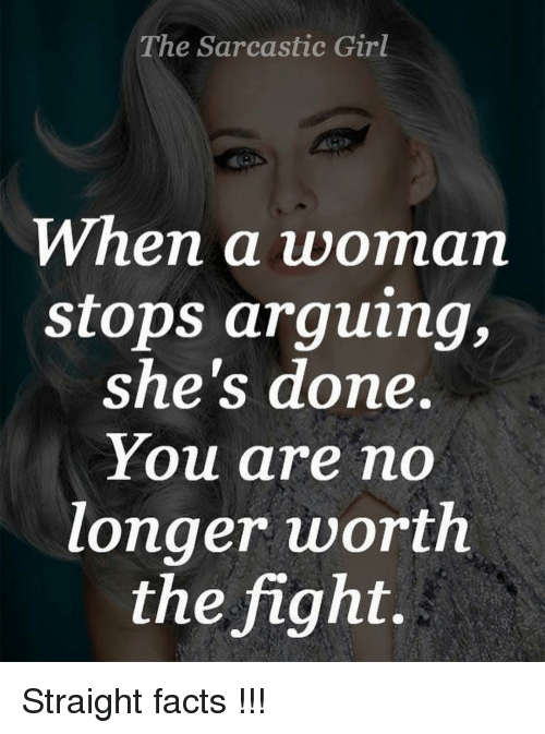 Sarcasting: The Sarcastic Girl  When a woman  stops arguing,  she's done.  You are no  longer worth  the fight. Straight facts !!!