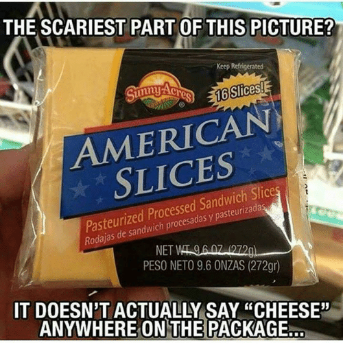 """Unnie: THE SCARIEST PART OF THIS PICTURE?  Keep Refrigerated  16 Slices!  unny  AMERICAN  Pasteurized Processed Sandwich Slice  y Rodajas NET  PESO NETO 9.6 ONZAS (272gr)  IT DOESN'T ACTUALLY SAY """"CHEESE""""  ANYWHERE ON THE PACKAGE"""