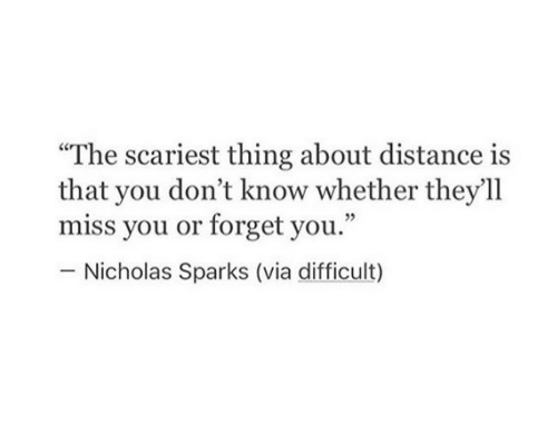 """Nicholas Sparks, Sparks, and Via: """"The scariest thing about distance is  that you don't know whether they'll  miss you or forget you.""""  Nicholas Sparks (via difficult)"""