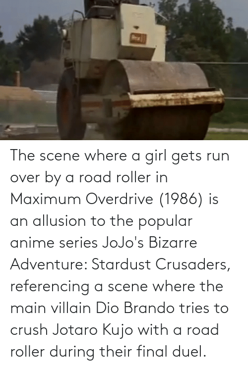 Villain: The scene where a girl gets run over by a road roller in Maximum Overdrive (1986) is an allusion to the popular anime series JoJo's Bizarre Adventure: Stardust Crusaders, referencing a scene where the main villain Dio Brando tries to crush Jotaro Kujo with a road roller during their final duel.
