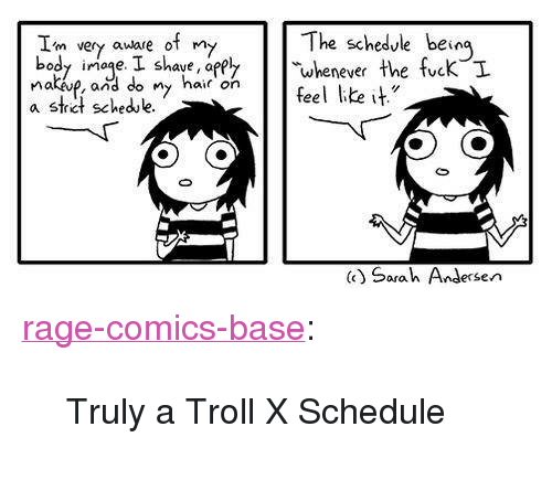 "Appl: The schedule being  Im very auare of m  body iage. I shave, appl  nakp, and do ny hair feel ke it  a strict schedue  nad ve i nardo. Shaharon  k,I  whenever the tuc  () Sarah Andersen <p><a href=""http://ragecomicsbase.com/post/160874803117/truly-a-troll-x-schedule"" class=""tumblr_blog"">rage-comics-base</a>:</p>  <blockquote><p>Truly a Troll X Schedule</p></blockquote>"