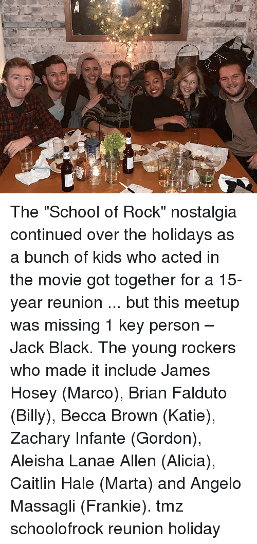 "Marco: The ""School of Rock"" nostalgia continued over the holidays as a bunch of kids who acted in the movie got together for a 15-year reunion ... but this meetup was missing 1 key person – Jack Black. The young rockers who made it include James Hosey (Marco), Brian Falduto (Billy), Becca Brown (Katie), Zachary Infante (Gordon), Aleisha Lanae Allen (Alicia), Caitlin Hale (Marta) and Angelo Massagli (Frankie). tmz schoolofrock reunion holiday"