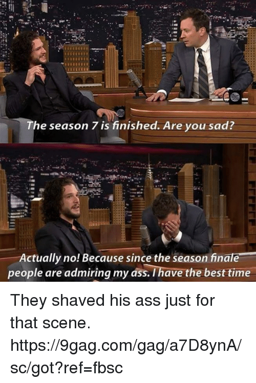 gagging: The season 7 is finished. Are you sad  Actually no! Because since the season finale  people are admiring my ass. I have the best time They shaved his ass just for that scene. https://9gag.com/gag/a7D8ynA/sc/got?ref=fbsc