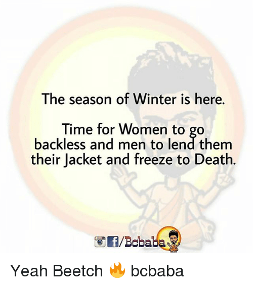 winter is here: The season of Winter is here.  Time for Women to go  backless and men to lend them  their Jacket and freeze to Death.  /Bobaba Yeah Beetch 🔥 bcbaba