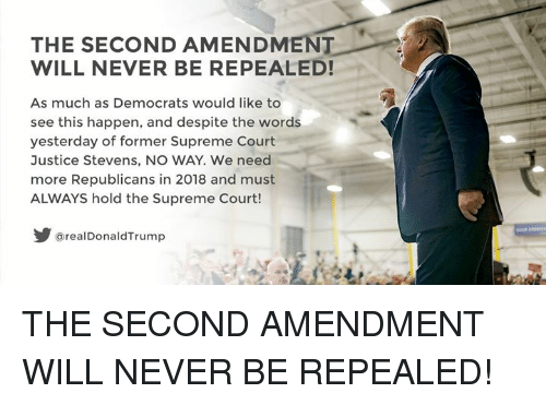 Supreme, Supreme Court, and Justice: THE SECOND AMENDMEN  WILL NEVER BE REPEALED!  As much as Democrats would like to  see this happen, and despite the words  yesterday of former Supreme Court  Justice Stevens, NO WAY. We need  more Republicans in 2018 and must  ALWAYS hold the Supreme Court!  @realDonaldTrump THE SECOND AMENDMENT WILL NEVER BE REPEALED!