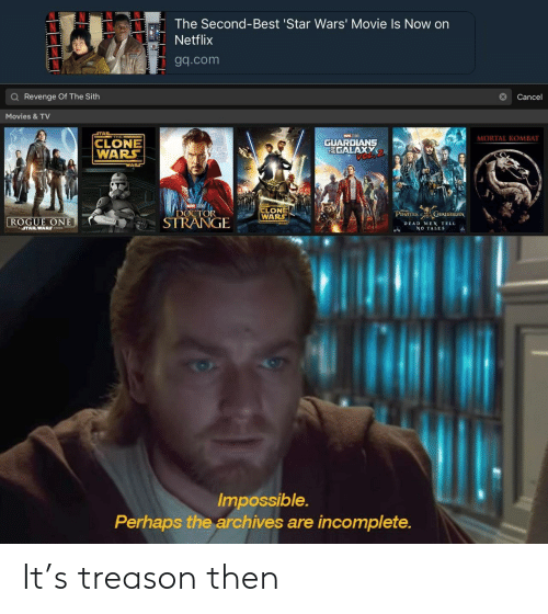 clone wars: The Second-Best 'Star Wars' Movie Is Now on  Netflix  Tgq.com  Q Revenge Of The Sith  Cance  Movies &TV  THE  MORTAL KOMBAT  CLONE  WARS  GUARDLANS  TEGALAXY  LONE  OCTORWARS  ROGUE ONE  STRANGIE  PIRATES URJBBEAN  DEAD MEN TELL  NO TALES  ASTARWARS STORY  Impossible.  Perhaps the archives are incomplete. It's treason then
