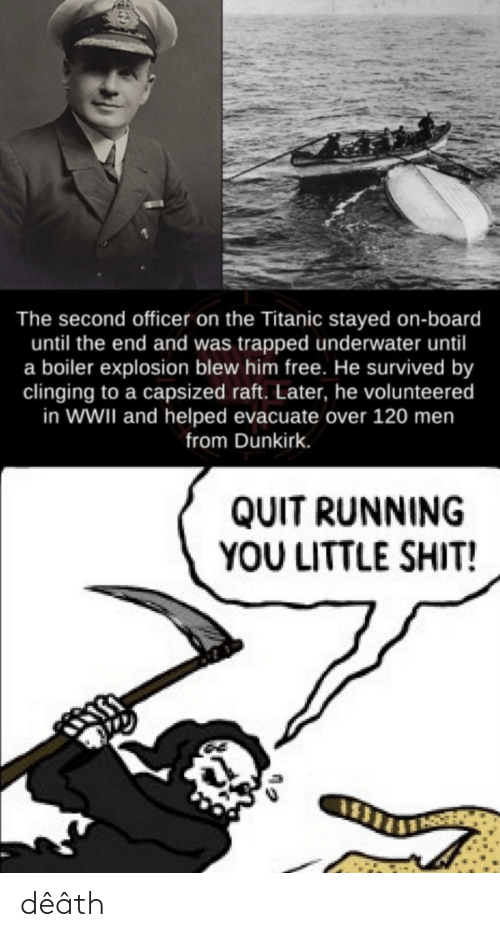 Titanic: The second officer on the Titanic stayed on-board  until the end and was trapped underwater until  a boiler explosion blew him free. He survived by  clinging to a capsized raft. Later, he volunteered  in WWII and helped evacuate over 120 men  from Dunkirk.  QUIT RUNNING  YOU LITTLE SHIT! dêâth