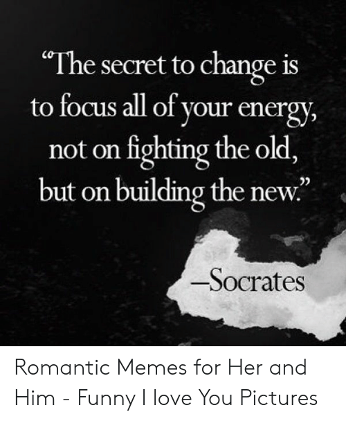 """New Love Memes: """"The secret to change is  to focus all of your energy,  not on fighting the old,  but on building the new.  02  Socrates Romantic Memes for Her and Him - Funny I love You Pictures"""