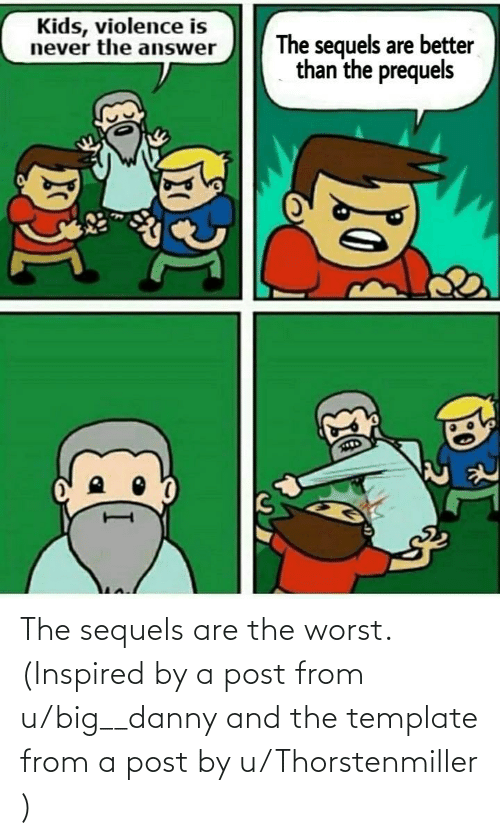 danny: The sequels are the worst. (Inspired by a post from u/big__danny and the template from a post by u/Thorstenmiller )