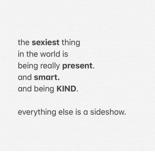 World, Being Kind, and Smart: the sexiest thing  in the world is  being really present.  and smart.  and being KIND.  everything else is a sideshow.