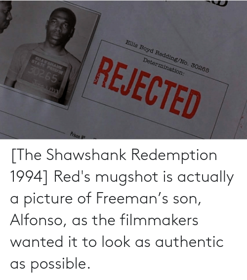 freeman: [The Shawshank Redemption 1994] Red's mugshot is actually a picture of Freeman's son, Alfonso, as the filmmakers wanted it to look as authentic as possible.