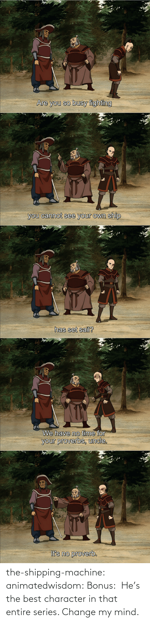 Bonus: the-shipping-machine: animatedwisdom:  Bonus:   He's the best character in that entire series. Change my mind.