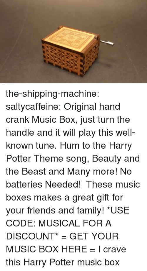 Beauty and the Beast: the-shipping-machine:  saltycaffeine:  Original hand crank Music Box, just turn the handle and it will play this well-known tune. Hum to the Harry Potter Theme song, Beauty and the Beast and Many more! No batteries Needed!  These music boxes makes a great gift for your friends and family! *USE CODE: MUSICAL FOR A DISCOUNT* = GET YOUR MUSIC BOX HERE =  I crave this Harry Potter music box